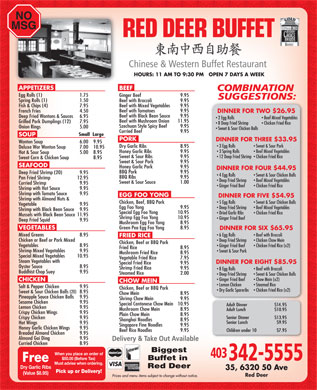 Red Deer Buffet Restaurant (403-342-5555) - Display Ad - SOUP PORK DINNER FOR THREE $33.95 HOURS: 11 AM TO 9:30 PM   OPEN 7 DAYS A WEEK APPETIZERS BEEF Egg Rolls (1) 1.75 Ginger Beef  9.95 Spring Rolls (1) 1.50 Beef with Broccoli  9.95 Beef with Mixed Vegetables  9.95 Fish & Chips (4)  7.95 Beef with Tomatoes  9.95 French Fries  4.50 DINNER FOR TWO $26.95 Beef with Black Bean Sauce  9.95 Deep Fried Wontons & Sauces  6.95 2 Egg Rolls Beef Mixed Vegetables Beef with Mushroom Onion  11.95 Grilled Pork Dumplings (12) 7.95 8 Deep Fried Shrimp Wonton Soup  6.00  9.95 3 Egg Rolls Sweet & Sour Pork Chicken Fried Rice Szechuan Style Spicy Beef  9.95 Onion Rings 5.00 Sweet & Sour Chicken Balls Curried Beef  9.95 Small  Large Dry Garlic Ribs  8.95 Deluxe Wor Wonton Soup  7.00  10.95 NO MSG 20102012 Vegetable  9.95 Egg Foo Yong  9.95 Deep Fried Shrimp Beef Mixed Vegetables Shrimp with Black Bean Sauce  9.95 Special Egg Foo Yong  10.95 Dried Garlic Ribs Chicken Fried Rice Mussels with Black Bean Sauce  11.95 5 Egg Rolls Sweet & Sour Chicken Balls Shrimp Egg Foo Yong  10.95 Ginger Fried Beef Deep Fried Shrimp (20)  9.95 4 Egg Rolls Sweet & Sour Chicken Balls BBQ Ribs  9.95 Pan Fried Shrimp  12.95 Deep Fried Shrimp Beef Mixed Vegetables Sweet & Sour Sauce 1.00 Curried Shrimp  9.95 Ginger Fried Beef Chicken Fried Rice Shrimp with Hot Sauce  9.95 Shrimp with Tomato Sauce  9.95 EGG FOO YONG 3 Spring Rolls Beef Mixed Vegetables Honey Garlic Ribs  9.95 Hot & Sour Soup  5.00 8.95 Sweet & Sour Ribs  9.95 12 Deep Fried Shrimp  Chicken Fried Rice Sweet Corn & Chicken Soup  8.95 Sweet & Sour Pork  9.95 SEAFOOD Honey Garlic Pork  9.95 DINNER FOR FOUR $44.95 BBQ Pork  9.95 DINNER FOR FIVE $54.95 Shrimp with Almond Nuts & Chicken, Beef, BBQ Pork Mushroom Egg Foo Yong  8.95 Green Pea Egg Foo Yong  8.95 VEGETABLES DINNER FOR SIX $65.95 Mixed Greens 8.95 6 Egg Rolls Beef with Broccoli FRIED RICE Chicken or Beef or Pork Mixed Deep Fried Shrimp Chicken Chow Mein Chicken, Beef or BBQ Pork Vegetables  8.95 Ginger Fried Beef Chicken Fried Rice (x2) Fried Rice  8.95 Shrimp Mixed Vegetables  9.95 Deep Fried Squid 9.95 Sweet & Sour Pork Mushroom Fried Rice  8.95 Special Mixed Vegetables  10.95 Steam Vegetables with DINNER FOR EIGHT $85.95 Special Fried Rice  9.95 Oyster Sauce  8.95 Vegetable Fried Rice  7.95 Shrimp Fried Rice  9.95 8 Egg Rolls Pineapple Sauce Chicken Balls  9.95 Shrimp Chow Mein  9.95 Sesame Chicken  9.95 Special Cantonese Chow Mein  10.95 Lemon Chicken  9.95 Mushroom Chow Mein  8.95 Crispy Chicken Wings 9.95 Plain Chow Mein  8.95 Crispy Chicken 9.95 Shanghai Noodles  8.95 Hot Wings 9.95 Singapore Fine Noodles  9.95 Honey Garlic Chicken Wings  9.95 Beef Rice Noodles  9.95 Breaded Almond Chicken  9.95 Almond Gai Ding  9.95 Curried Chicken  8.95 Biggest Buffet in Red Deer Dry Garlic Ribs (Value $8.95) Red Deer Beef with Broccoli Buddhist Chop Suey  9.95 Steamed Rice  2.00 Deep Fried Shrimp Sweet & Sour Chicken Balls Ginger Fried Beef Chow Mein (x2) CHICKEN CHOW MEIN Lemon Chicken Steamed Rice Salt & Pepper Chicken  9.95 Chicken, Beef or BBQ Pork Dry Garlic Spareribs Chicken Fried Rice (x2) Sweet & Sour Chicken Balls (20) 8.95 Chow Mein  8.95