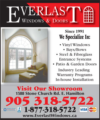 Everlast Windows And Doors (905-318-5722) - Display Ad - Since 1991 We Specialize In: Vinyl Windows Bays/Bows Steel & Fibreglass Entrance Systems Patio & Garden Doors Industry Leading Warranty Programs In-house Installation Visit Our ShowroomVisit Our Sh 905 318-5722 1-877-318-5722 www.EverlastWindows.ca 1588 Stone Church Rd. E. Hamilton