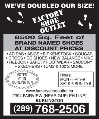 Factory Shoe Outlet (905-632-9688) - Display Ad - www.factoryshoeoutlet.ca 2394 FAIRVIEW (NEAR GUELPH LINE) BURLINGTON WE VE DOUBLED OUR SIZE! 8500 Sq. Feet of BRAND NAMED SHOES AT DISCOUNT PRICES ADIDAS   ASICS   BIRKENSTOCK   COUGAR CROCS   DC SHOES   NEW BALANCE   NIKE REEBOK   SAFETY FOOTWEAR   SAUCONY SKECHERS   TOMS & 100 S MORE VOTED Hours: #1 IN MON - FRI 9-9 BURLINGTON SAT 9-6 SUN 10-6