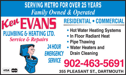 Evans Ken Plumbing & Heating Ltd (902-463-5691) - Display Ad - EMERGENCY SERVING METRO FOR OVER 25 YEARS Family Owned & Operated RESIDENTIAL   COMMERCIAL Hot Water Heating Systems PLUMBING & HEATING LTD. In Floor Radiant Heat Service & Repairs Pipe Thawing 24 HOUR Water Heaters and Drain Cleaning SERVICE 355 PLEASANT ST., DARTMOUTH