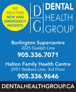 Dental Health Group (905-336-7071) - Display Ad - WE WELCOME NEW AND EMERGENCY PATIENTS Burlington Supercentre 2025 Guelph Line 905.336.7071 Halton Family Health Centre 2951 Walkers Line, 3rd Floor 905.336.9646 DENTALHEALTHGROUP.CA