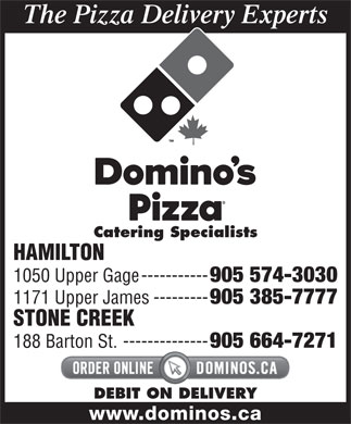 Domino's Pizza (905-574-3030) - Annonce illustrée - The Pizza Delivery Experts Catering Specialists HAMILTON 1050 Upper Gage----------- 905 574-3030 1171 Upper James--------- 905 385-7777 STONE CREEK 188 Barton St.-------------- 905 664-7271 DEBIT ON DELIVERY www.dominos.ca