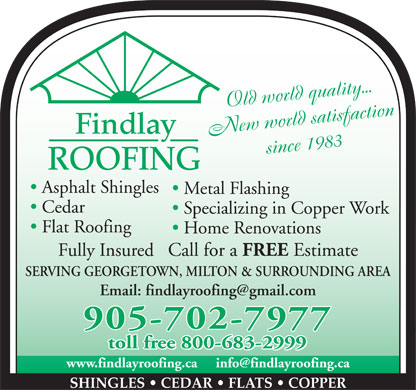Findlay Roofing Inc (905-702-7977) - Annonce illustrée - Old world quality... Findlay New world satisfaction since 1983 ROOFING Asphalt Shingles Metal Flashing Cedar Specializing in Copper Work Flat Roofing Home Renovations Fully Insured   Call for a FREE Estimate SERVING GEORGETOWN, MILTON & SURROUNDING AREA 905-702-7977 toll free 800-683-2999 SHINGLES   CEDAR   FLATS   COPPER