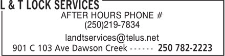L & T Lock Services (250-782-2223) - Display Ad - AFTER HOURS PHONE # (250)219-7834 AFTER HOURS PHONE # (250)219-7834
