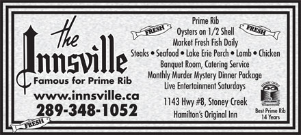 The Innsville (289-975-4746) - Annonce illustrée - Oysters on 1/2 Shell Market Fresh Fish Daily Steaks   Seafood   Lake Erie Perch   Lamb   Chicken Banquet Room, Catering Service Monthly Murder Mystery Dinner Package Famous for Prime Rib Live Entertainment Saturdays www.innsville.ca 1143 Hwy #8, Stoney Creek Best Prime Rib 289-348-1052 Hamilton s Original Inn 14 Years Prime Rib
