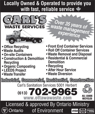 Carl's Waste Services (613-800-5907) - Annonce illustrée - of Environment ALL LOADS RECYCLED www.ottawawaste.com Locally Owned & Operated to provide you with fast, reliable service waste managementOver 35 years of experience Front End Container Services Office Recycling Roll Off Container Services Waste Audits Waste Removal and Disposal On-site Containers Residential & Commercial Construction & Demolition Demolition Recycling Recycling Organic Composting After Hour Service LEEDS Project Waste Diversion Waste Transfer Industrial, Commercial, Residential, Construction Carl s Sanitation Services 5001 Herbert 613 702-9965 Licensed & approved By Ontario Ministry
