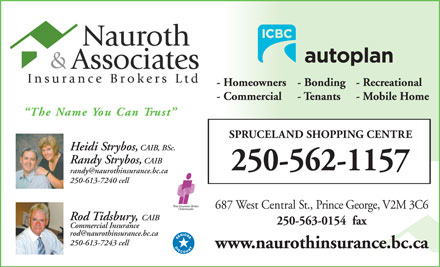 Nauroth & Associates Insurance Brokers Ltd (250-645-0395) - Annonce illustrée - - Homeowners - Recreational- Bonding - Commercial - Tenants - Mobile Home The Name You Can Trust SPRUCELAND SHOPPING CENTRE Heidi Strybos, CAIB, BSc. Randy Strybos,CAIB 250-562-1157 250-613-7240 cell 687 West Central St., Prince George, V2M 3C6 Rod Tidsbury, CAIBo 250-563-0154  fax Commercial Insuranceom 250-613-7243 cell250- www.naurothinsurance.bc.ca