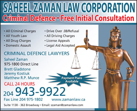 Saheel Zaman Law Corporation (204-943-9922) - Annonce illustrée - Criminal Defence   Free Initial Consultation All Criminal Charges Drive Over .08/Refusal All Youth Law All Driving Charges All Drug Charges License Appeals Domestic Assault Legal Aid Accepted CRIMINAL DEFENCE LAWYERS Saheel Zaman 975-1800 Direct Line Brett Gladstone Jeremy Kostiuk Matthew R.P. Munce Payment Plansymet Plan Available CALL 24 HOURS 204 943-9922 Fax Line 204 975-1802 www.zamanlaw.ca SAHEEL ZAMAN LAW CORPORATION SAHEEL ZAMAN LAW CORPORATION Criminal Defence   Free Initial Consultation All Criminal Charges Drive Over .08/Refusal All Youth Law All Driving Charges All Drug Charges License Appeals Domestic Assault Legal Aid Accepted CRIMINAL DEFENCE LAWYERS Saheel Zaman 975-1800 Direct Line Brett Gladstone Jeremy Kostiuk Matthew R.P. Munce Payment Plansymet Plan Available CALL 24 HOURS 204 943-9922 Fax Line 204 975-1802 www.zamanlaw.ca