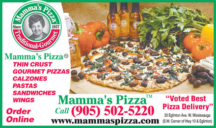 Mamma's Pizza (289-334-0754) - Display Ad - Mamma s Pizza THIN CRUST GOURMET PIZZAS CALZONES PASTAS SANDWICHES Voted Best WINGS Pizza Delivery Call Order (905) 502-5220 30 Eglinton Ave. W. Mississauga Online (S.W. Corner of Hwy 10 & Eglinton) www.mammaspizza.com