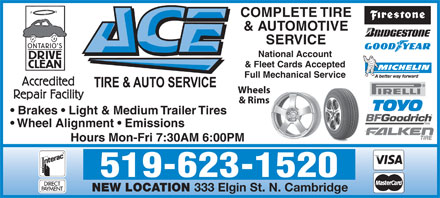Ace Tire & Auto (226-894-0010) - Annonce illustrée - 333 Elgin St. N. Cambridge COMPLETE TIRE & AUTOMOTIVE SERVICE National Account & Fleet Cards Accepted Full Mechanical Service Wheels & Rims Brakes   Light & Medium Trailer Tires Wheel Alignment   Emissions Hours Mon-Fri 7:30AM 6:00PM 519-623-1520 NEW LOCATION