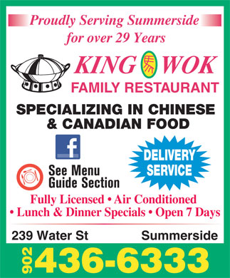 King Wok Family Restaurant (902-436-6333) - Annonce illustrée - Proudly Serving Summerside for over 29 Years KING    WOK FAMILY RESTAURANT SPECIALIZING IN CHINESE & CANADIAN FOOD DELIVERY SERVICE Fully Licensed   Air Conditioned Lunch & Dinner Specials   Open 7 Days 239 Water St Summerside 436-6333 902 Proudly Serving Summerside for over 29 Years KING    WOK FAMILY RESTAURANT SPECIALIZING IN CHINESE & CANADIAN FOOD DELIVERY SERVICE Fully Licensed   Air Conditioned Lunch & Dinner Specials   Open 7 Days 239 Water St Summerside 436-6333 902