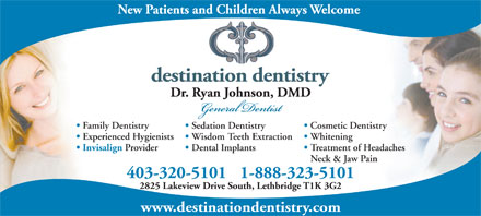 Dr. Ryan Johnson (403-320-5101) - Display Ad - Wisdom Teeth Extraction Invisalign Provider Treatment of Headaches Dental Implants Neck & Jaw Pain Family Dentistry Cosmetic Dentistry Sedation Dentistry Experienced Hygienists 403-320-51011-888-323-5101 2825 Lakeview Drive South, Lethbridge T1K 3G2 www.destinationdentistry.com Whitening