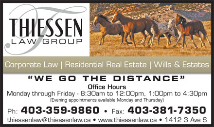 Thiessen Law Group (403-381-7343) - Annonce illustrée - Residential Real Estate Wills & Estates WE GO THE DISTANCE Office Hours Monday through Friday - 8:30am to 12:00pm, 1:00pm to 4:30pm (Evening appointments available Monday and Thursday) Ph: 403-359-9860 Fax: 403-381-7350 Corporate Law