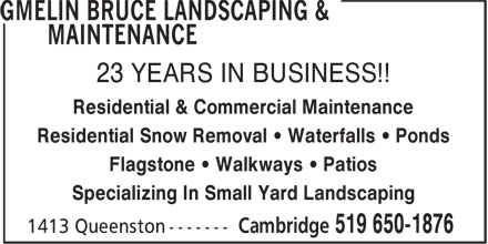 Gmelin Bruce Landscaping & Maintenance (519-650-1876) - Annonce illustrée - Specializing In Small Yard Landscaping 23 YEARS IN BUSINESS!! Residential & Commercial Maintenance Residential Snow Removal • Waterfalls • Ponds Flagstone • Walkways • Patios