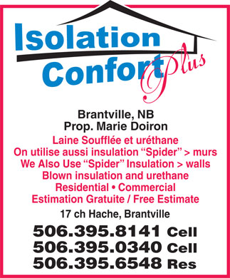 Isolation & confort Plus (1-877-444-4392) - Display Ad - Laine Soufflée et uréthane On utilise aussi insulation  Spider  > murs We Also Use  Spider  Insulation > walls Blown insulation and urethane Residential   Commercial Estimation Gratuite / Free Estimate 17 ch Hache, Brantville 506.395.8141 Cell 506.395.0340 Cell 506.395.6548 Res Prop. Marie Doiron Brantville, NB
