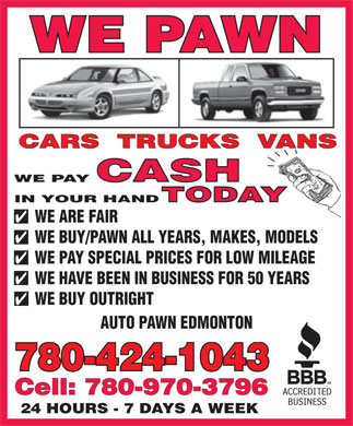 Auto Pawn Edmonton (780-424-1043) - Display Ad - WE PAWN WE PAY IN YOUR HAND WE ARE FAIR WE BUY/PAWN ALL YEARS, MAKES, MODELS WE PAY SPECIAL PRICES FOR LOW MILEAGE WE HAVE BEEN IN BUSINESS FOR 50 YEARS WE BUY OUTRIGHT AUTO PAWN EDMONTON 780-424-1043 Cell: 780-970-3796 24 HOURS - 7 DAYS A WEEK WE PAY IN YOUR HAND WE PAWN WE ARE FAIR WE BUY/PAWN ALL YEARS, MAKES, MODELS WE PAY SPECIAL PRICES FOR LOW MILEAGE WE HAVE BEEN IN BUSINESS FOR 50 YEARS WE BUY OUTRIGHT AUTO PAWN EDMONTON 780-424-1043 Cell: 780-970-3796 24 HOURS - 7 DAYS A WEEK