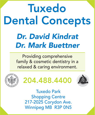 Tuxedo Dental Concepts (204-488-4400) - Annonce illustrée - Tuxedo Dental Concepts Dr. David Kindrat Dr. Mark Buettner Providing comprehensive family & cosmetic dentistry in a relaxed & caring environment. 204.488.4400 Tuxedo Park Shopping Centre 217-2025 Corydon Ave. Winnipeg MB  R3P 0N5