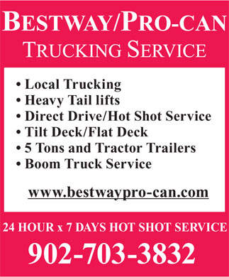 Bestway/Pro-Can Trucking Services (902-468-0931) - Display Ad - 5 Tons and Tractor Trailers Boom Truck Service www.bestwaypro-can.com 24 HOUR x 7 DAYS HOT SHOT SERVICE 902-703-3832 Tilt Deck/Flat Deck Local Trucking Heavy Tail lifts Direct Drive/Hot Shot Service Local Trucking Heavy Tail lifts Direct Drive/Hot Shot Service Tilt Deck/Flat Deck 5 Tons and Tractor Trailers Boom Truck Service www.bestwaypro-can.com 24 HOUR x 7 DAYS HOT SHOT SERVICE 902-703-3832