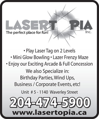 Lasertopia (204-474-5900) - Display Ad - Play Laser Tag on 2 Levels Mini Glow Bowling   Lazer Frenzy Maze Enjoy our Exciting Arcade & Full Concession We also Specialize in: Birthday Parties, Wind Ups, Business / Corporate Events, etc! Unit  # 5 - 1140  Waverley Street 204-474-5900204-474-5900 www.lasertopia.cawwwlasertopiaca Play Laser Tag on 2 Levels Mini Glow Bowling   Lazer Frenzy Maze Enjoy our Exciting Arcade & Full Concession We also Specialize in: Birthday Parties, Wind Ups, Business / Corporate Events, etc! Unit  # 5 - 1140  Waverley Street 204-474-5900204-474-5900 www.lasertopia.cawwwlasertopiaca