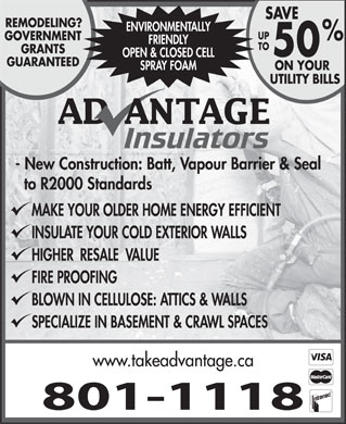 Advantage Insulators (506-802-7304) - Display Ad - 801-1118 FRIENDLY TO GRANTS 50 OPEN & CLOSED CELL GUARANTEED SPRAY FOAM ON YOUR UTILITY BILLS - New Construction: Batt, Vapour Barrier & Seal to R2000 Standards MAKE YOUR OLDER HOME ENERGY EFFICIENT INSULATE YOUR COLD EXTERIOR WALLS HIGHER  RESALE  VALUE FIRE PROOFING BLOWN IN CELLULOSE: ATTICS & WALLS SPECIALIZE IN BASEMENT & CRAWL SPACES www.takeadvantage.ca SAVE REMODELING? ENVIRONMENTALLY UP GOVERNMENT FRIENDLY TO GRANTS 50 OPEN & CLOSED CELL GUARANTEED SPRAY FOAM ON YOUR UTILITY BILLS - New Construction: Batt, Vapour Barrier & Seal to R2000 Standards MAKE YOUR OLDER HOME ENERGY EFFICIENT INSULATE YOUR COLD EXTERIOR WALLS HIGHER  RESALE  VALUE FIRE PROOFING BLOWN IN CELLULOSE: ATTICS & WALLS SPECIALIZE IN BASEMENT & CRAWL SPACES www.takeadvantage.ca 801-1118 SAVE REMODELING? ENVIRONMENTALLY UP GOVERNMENT