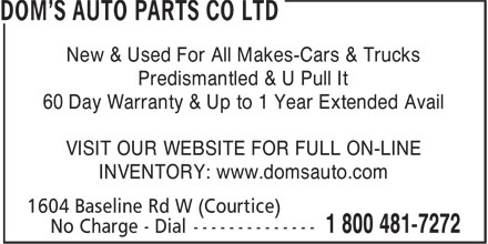 Dom's Auto Parts Co Ltd (416-222-7430) - Annonce illustrée - Predismantled & U Pull It 60 Day Warranty & Up to 1 Year Extended Avail VISIT OUR WEBSITE FOR FULL ON-LINE INVENTORY: www.domsauto.com New & Used For All Makes-Cars & Trucks New & Used For All Makes-Cars & Trucks Predismantled & U Pull It 60 Day Warranty & Up to 1 Year Extended Avail VISIT OUR WEBSITE FOR FULL ON-LINE INVENTORY: www.domsauto.com
